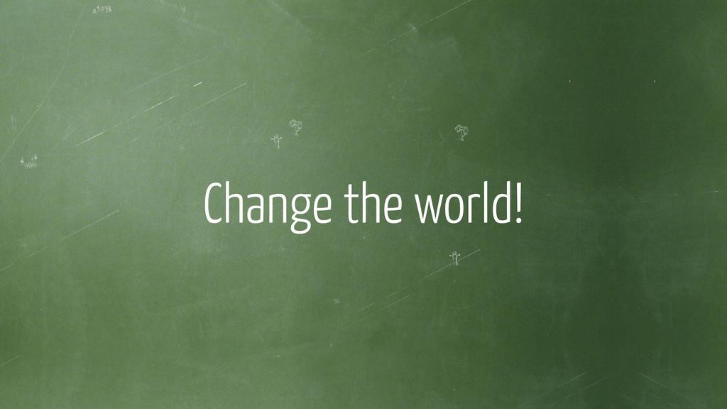 ! Change the world!