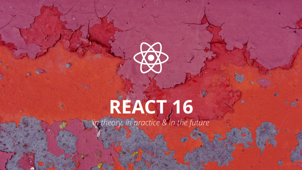 REACT 16 in theory, in practice & in the future