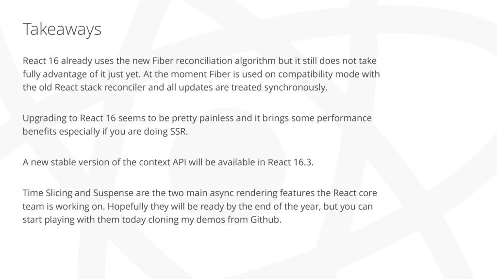 Takeaways React 16 already uses the new Fiber r...