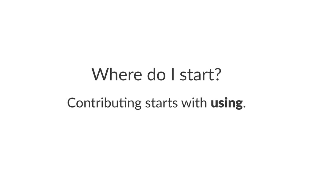 Where%do%I%start? Contribu)ng+starts+with+using.