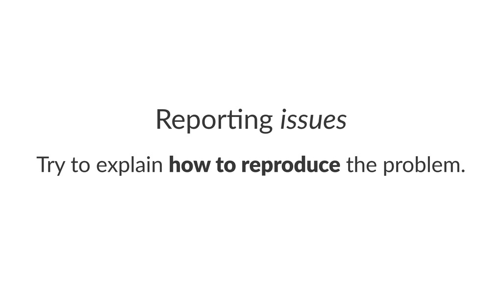 Repor&ng)issues Try$to$explain$how$to$reproduce...
