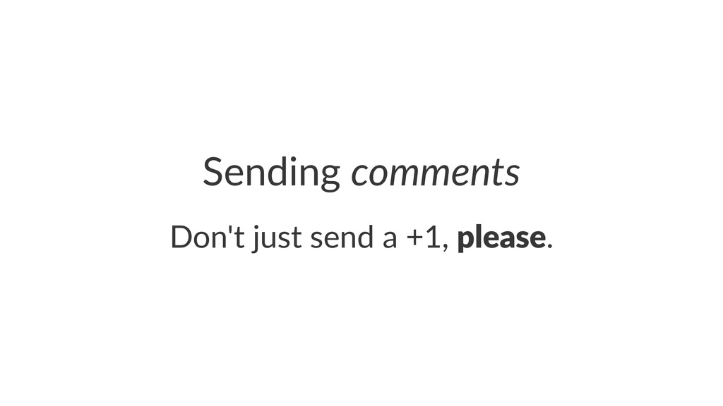 Sending'comments Don't&just&send&a&+1,&please.