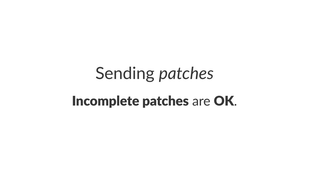 Sending'patches Incomplete*patches!are!OK.