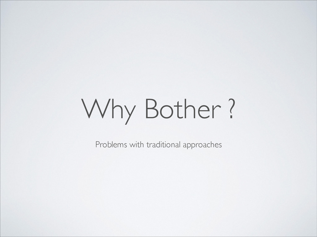 Problems with traditional approaches Why Bother...