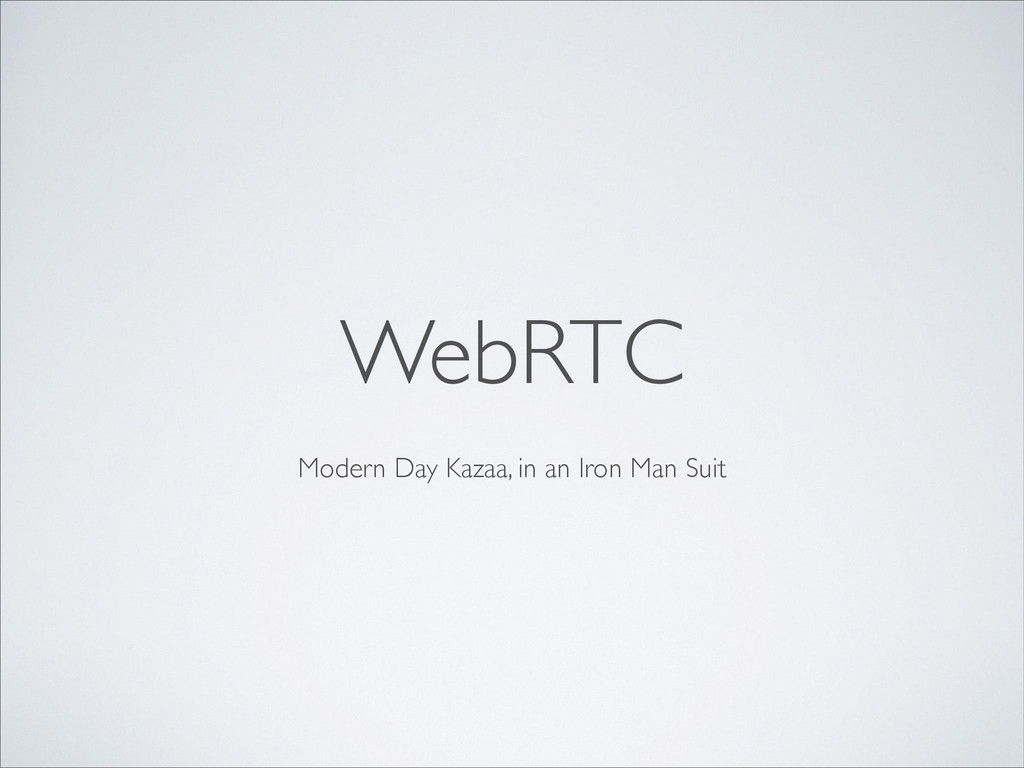 Modern Day Kazaa, in an Iron Man Suit WebRTC