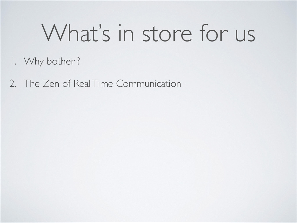 1. Why bother ? 2. The Zen of Real Time Communi...