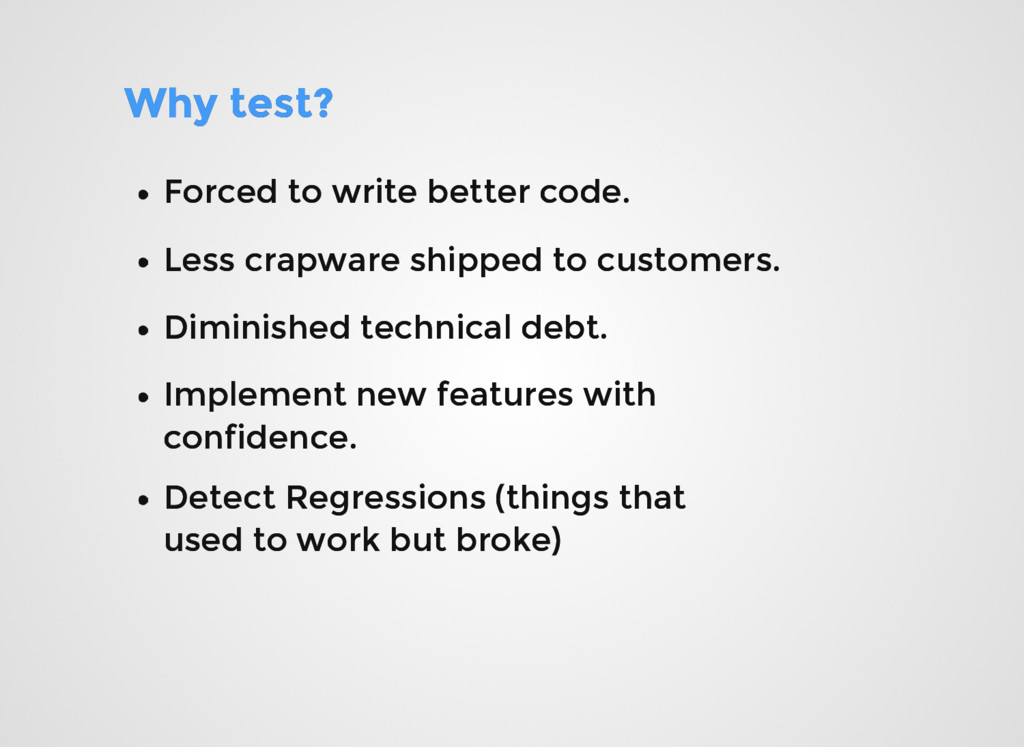 Why test? Why test? Forced to write better code...
