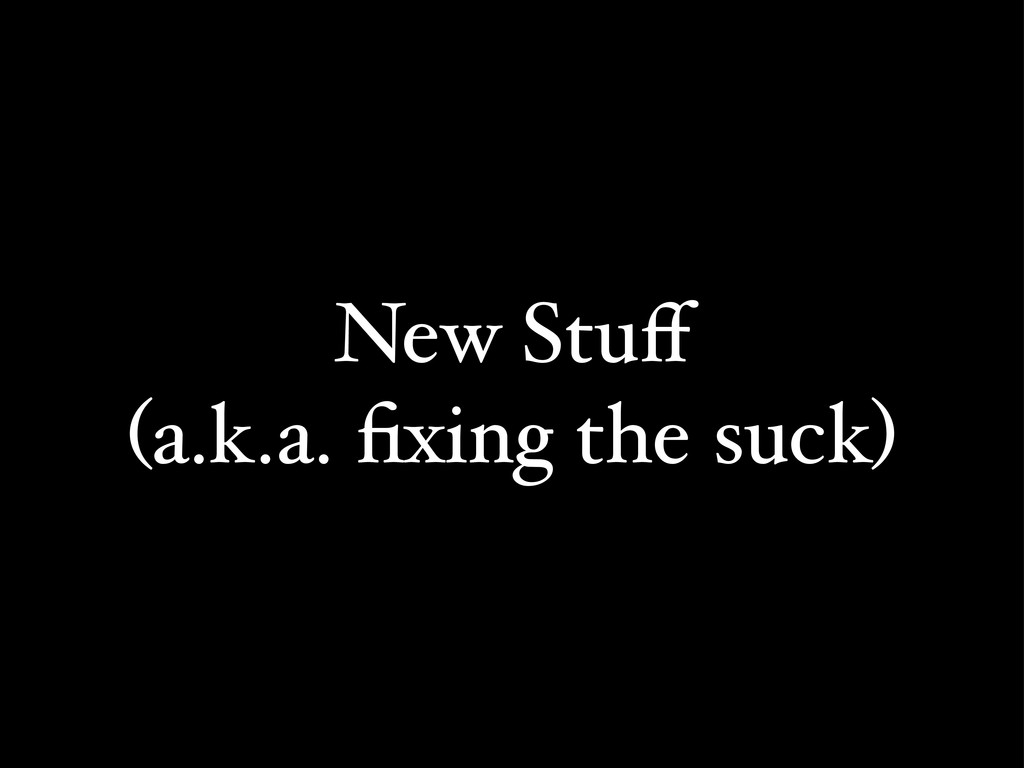 New Stuff (a.k.a. fixing the suck)