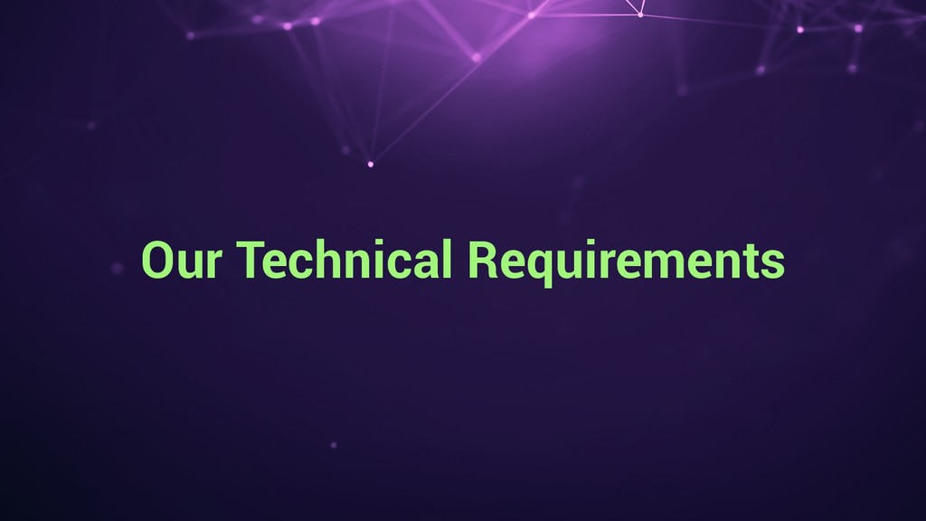 Our Technical Requirements