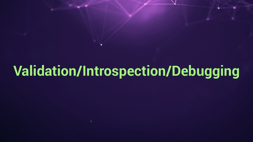 Validation/Introspection/Debugging