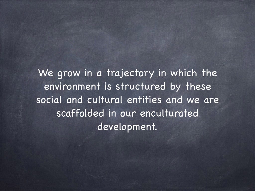 We grow in a trajectory in which the environmen...