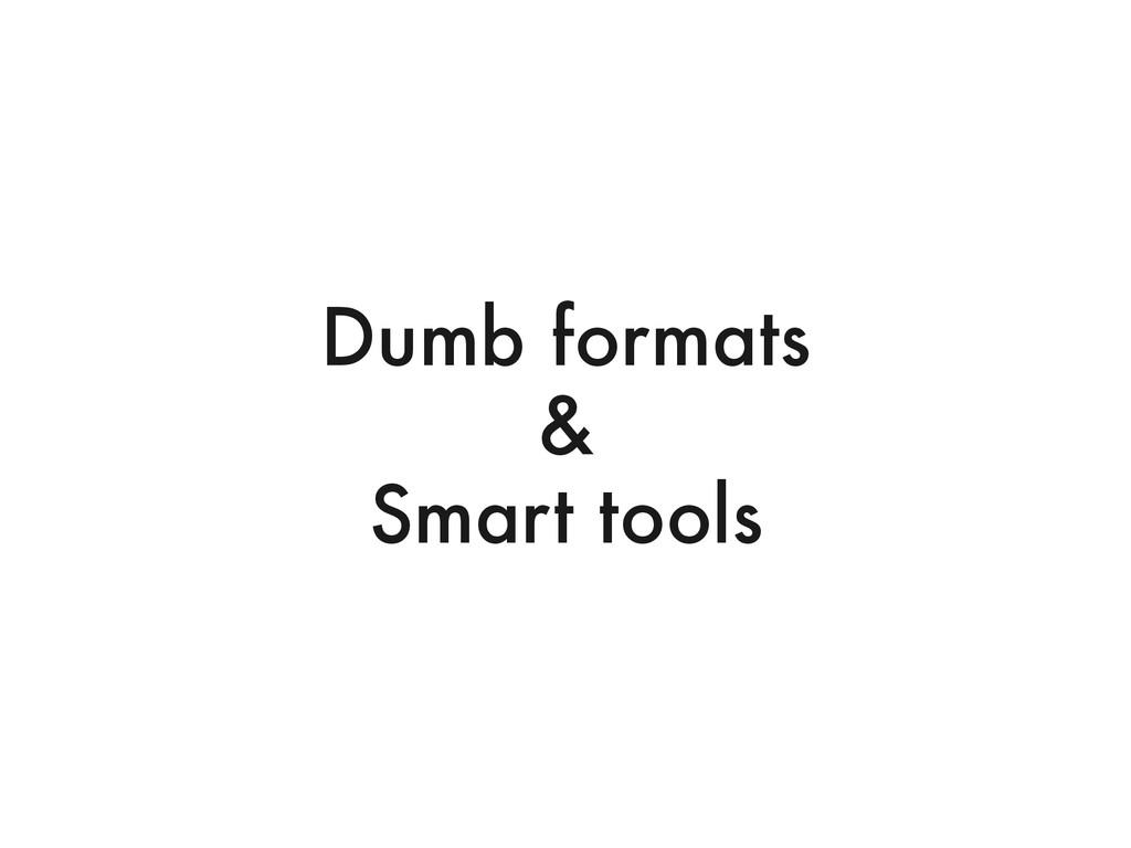 Dumb formats & Smart tools