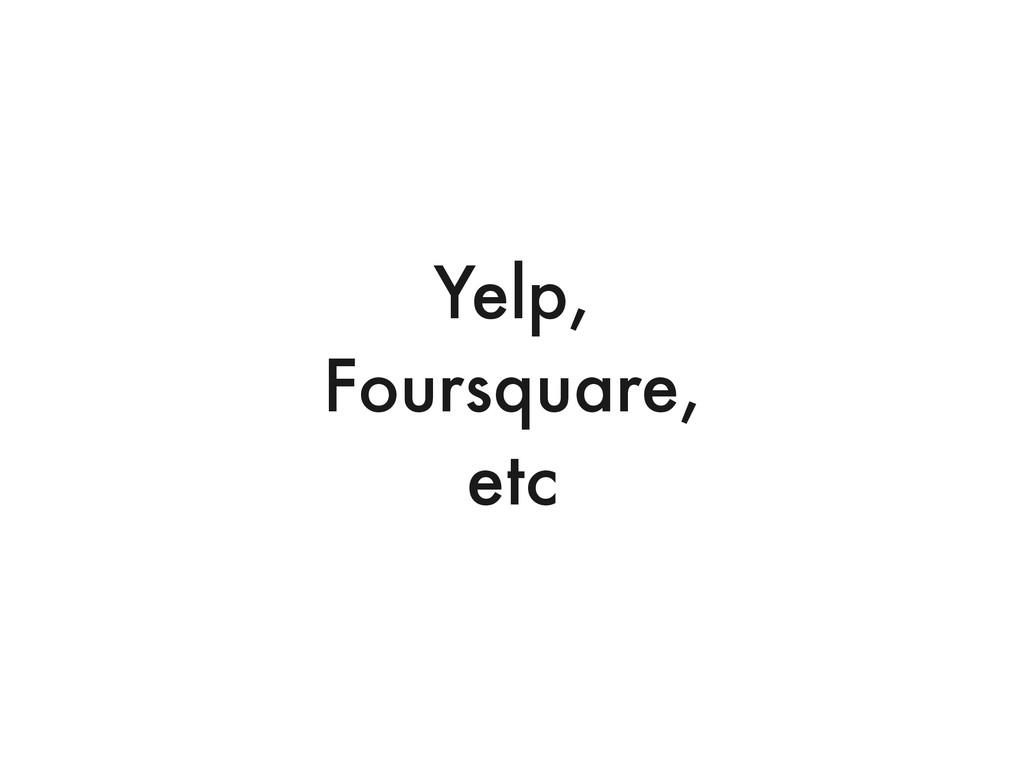 Yelp, Foursquare, etc