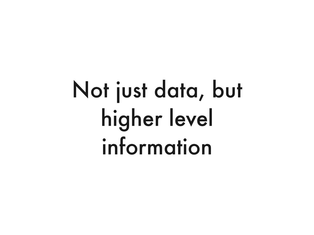 Not just data, but higher level information
