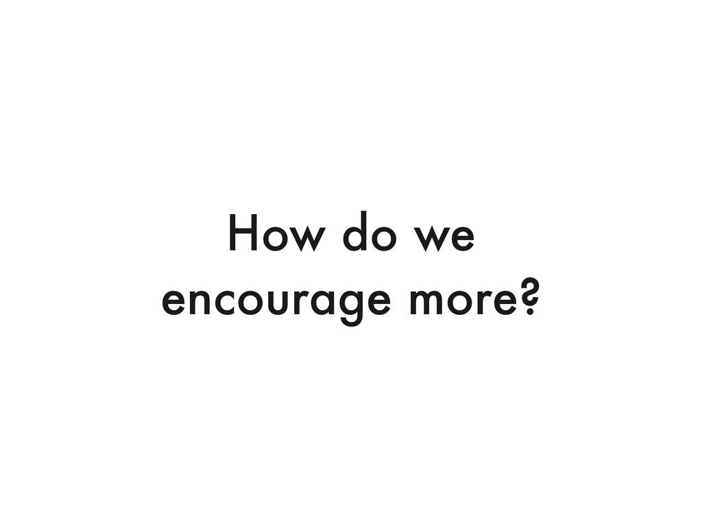 How do we encourage more?