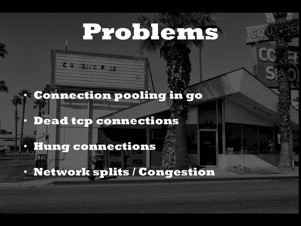 Problems • Connection pooling in go • Dead tcp ...