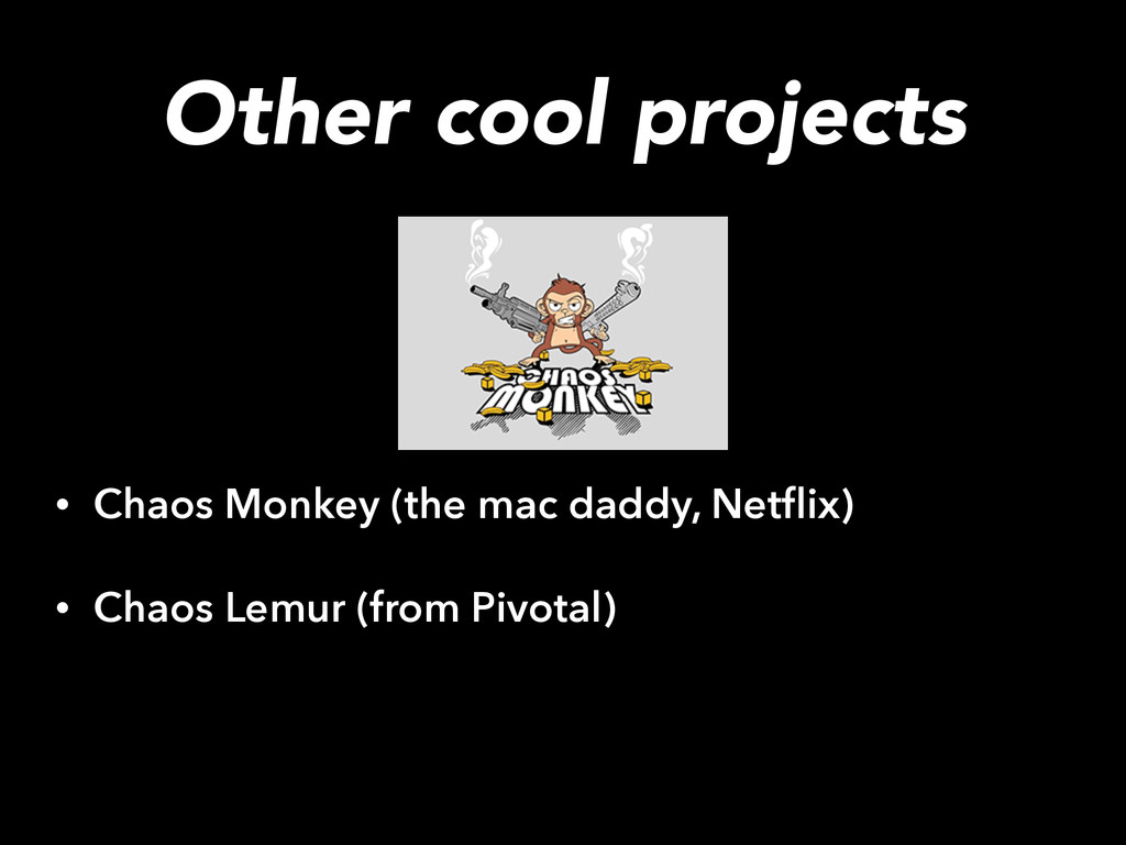 Other cool projects • Chaos Monkey (the mac dad...