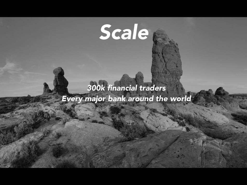 Scale 300k financial traders Every major bank ar...
