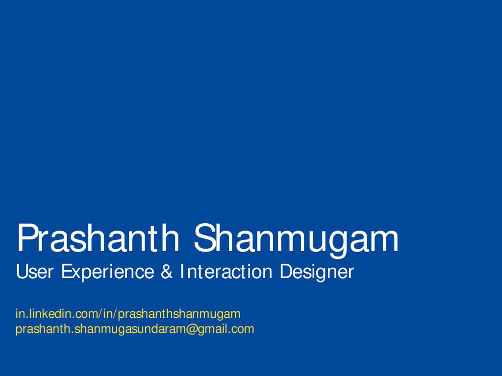 Prashanth Shanmugam User Experience & Interacti...