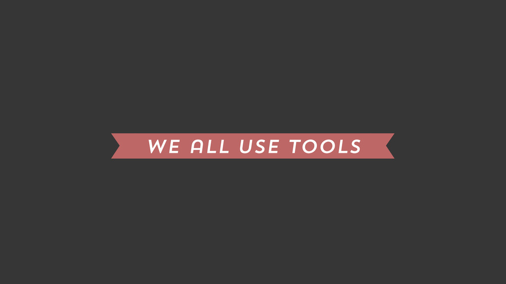 we all use tools