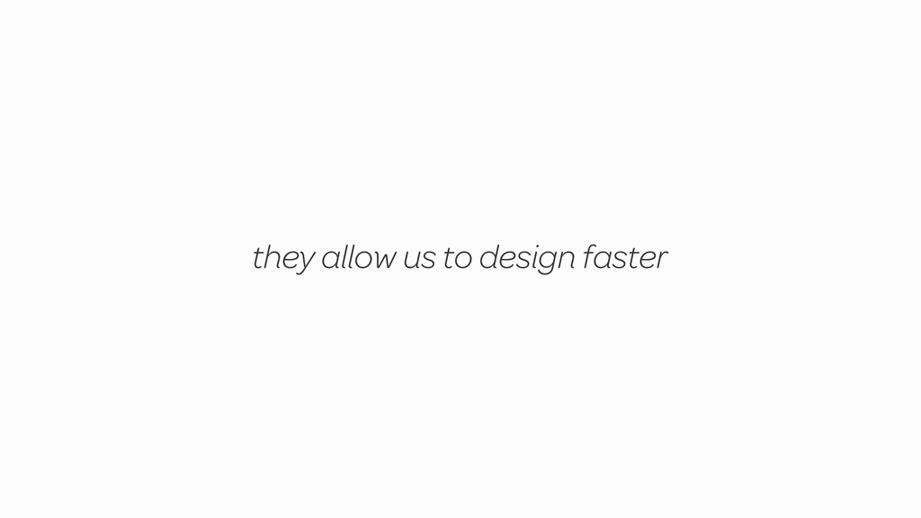 they allow us to design faster