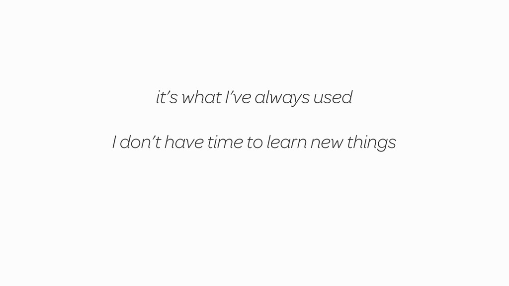 I don't have time to learn new things it's what...