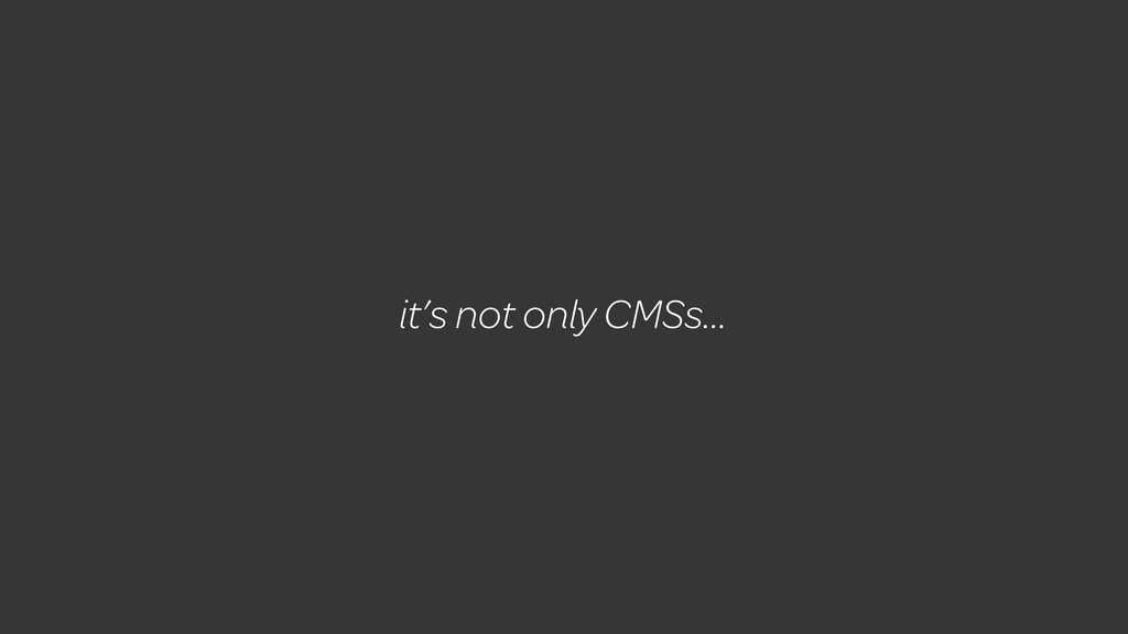 it's not only CMSs...
