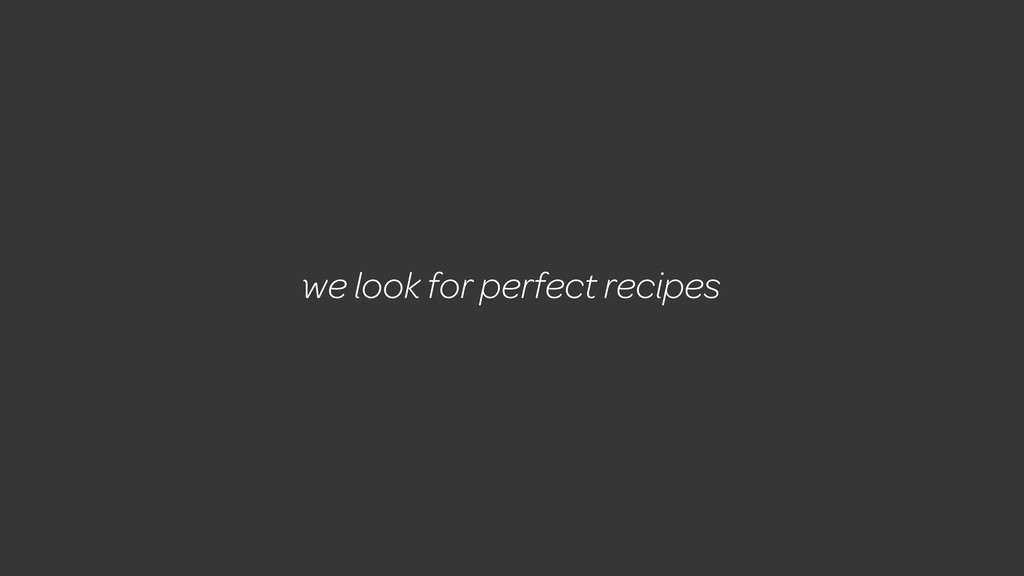 we look for perfect recipes