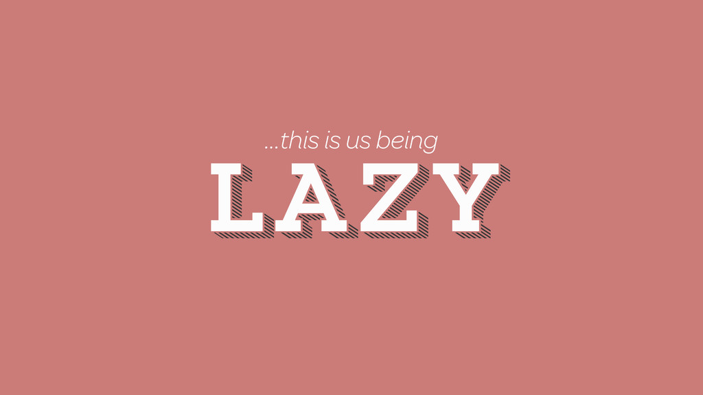 LAZY LAZY ...this is us being