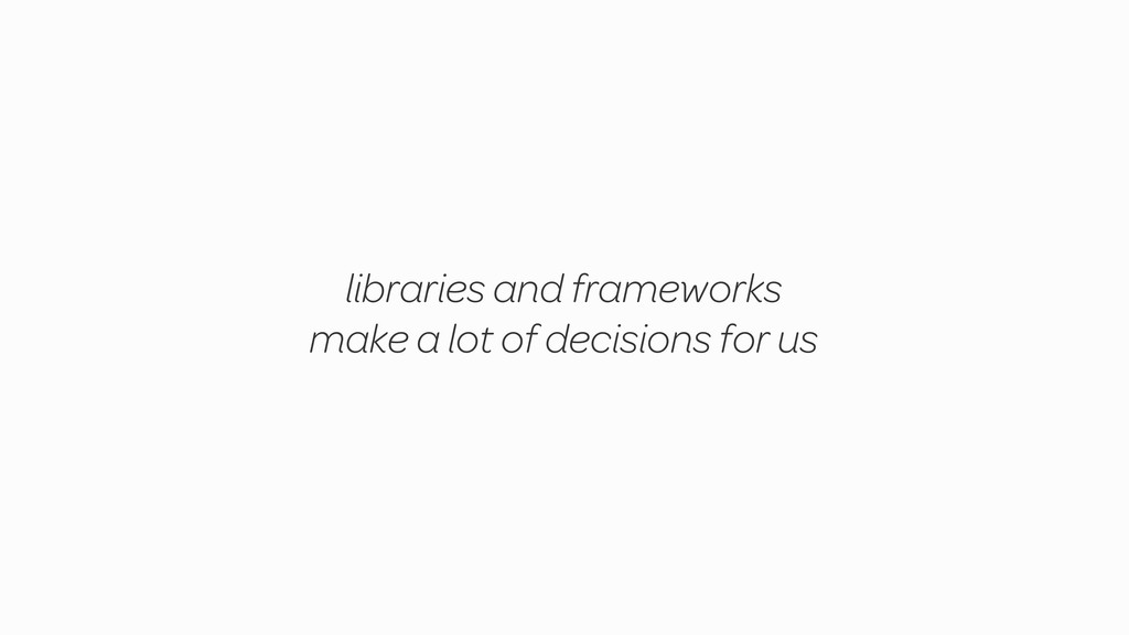 libraries and frameworks make a lot of decision...
