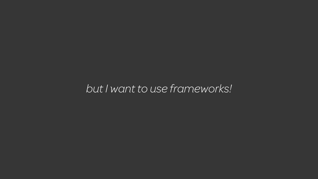 but I want to use frameworks!