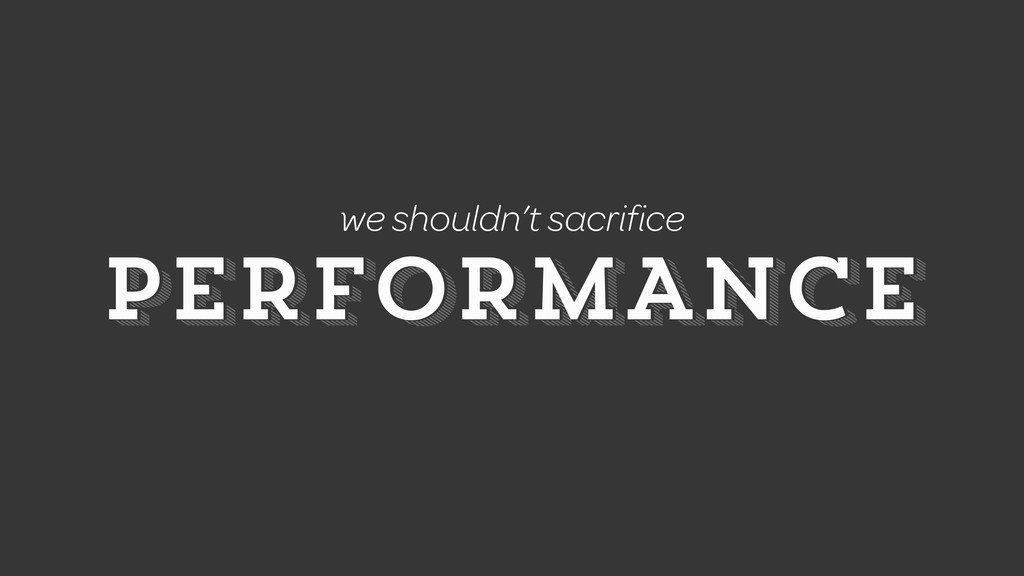 PERFORMANCE PERFORMANCE we shouldn't sacrifice