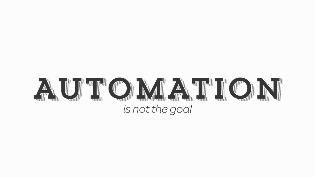 AUTOMATION AUTOMATION is not the goal