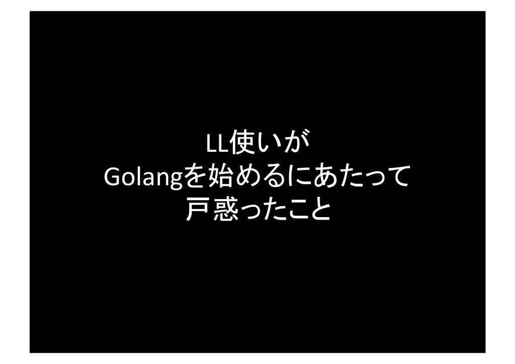 LL使いが  Golangを始めるにあたって  戸惑ったこと