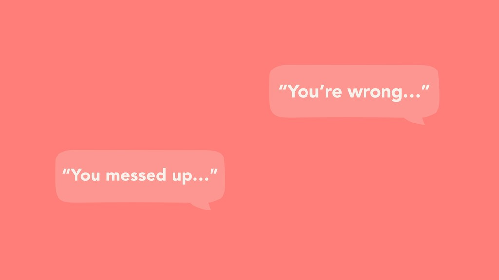 """You're wrong…"" ""You messed up…"""