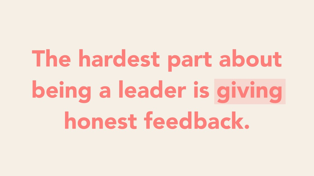 The hardest part about being a leader is giving...