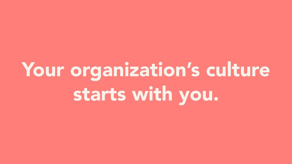 Your organization's culture starts with you.