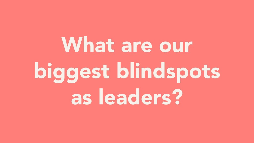 3. What are our biggest blindspots as leaders?