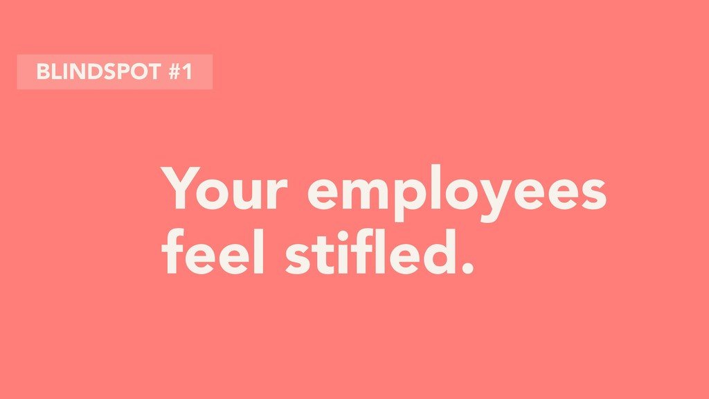 Your employees feel stifled. BLINDSPOT #1
