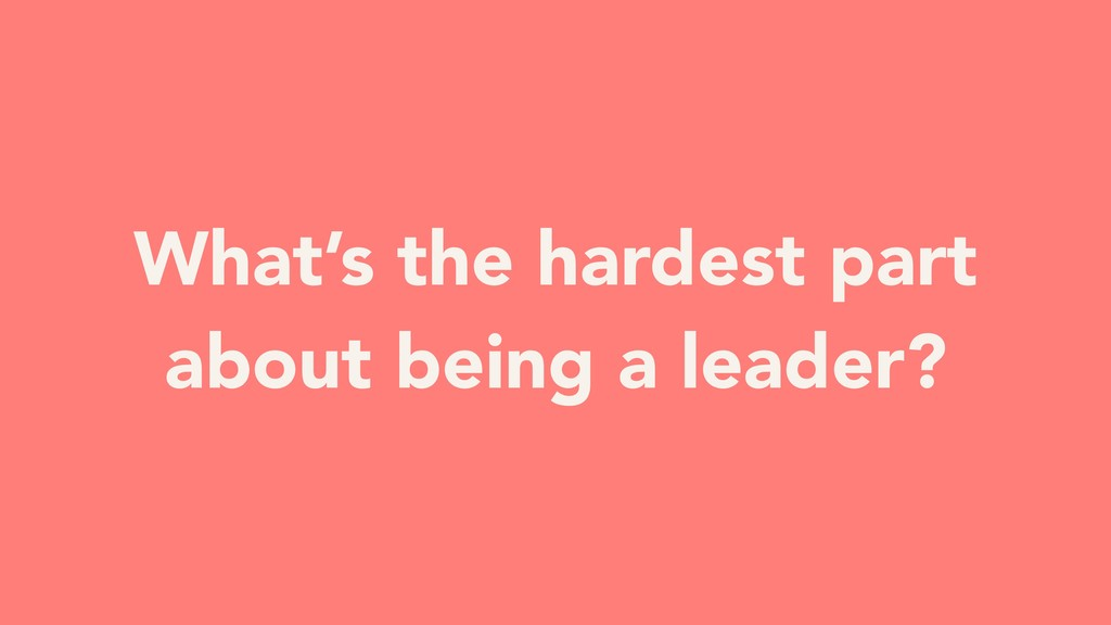What's the hardest part about being a leader?