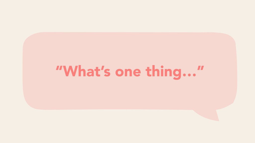 """What's one thing…"""