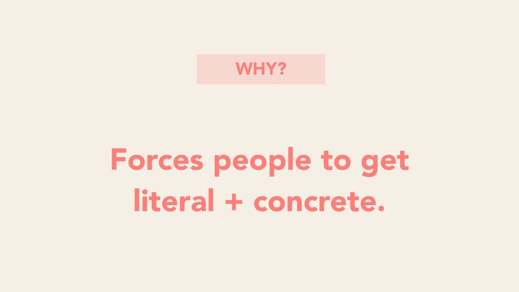 Forces people to get literal + concrete. WHY?