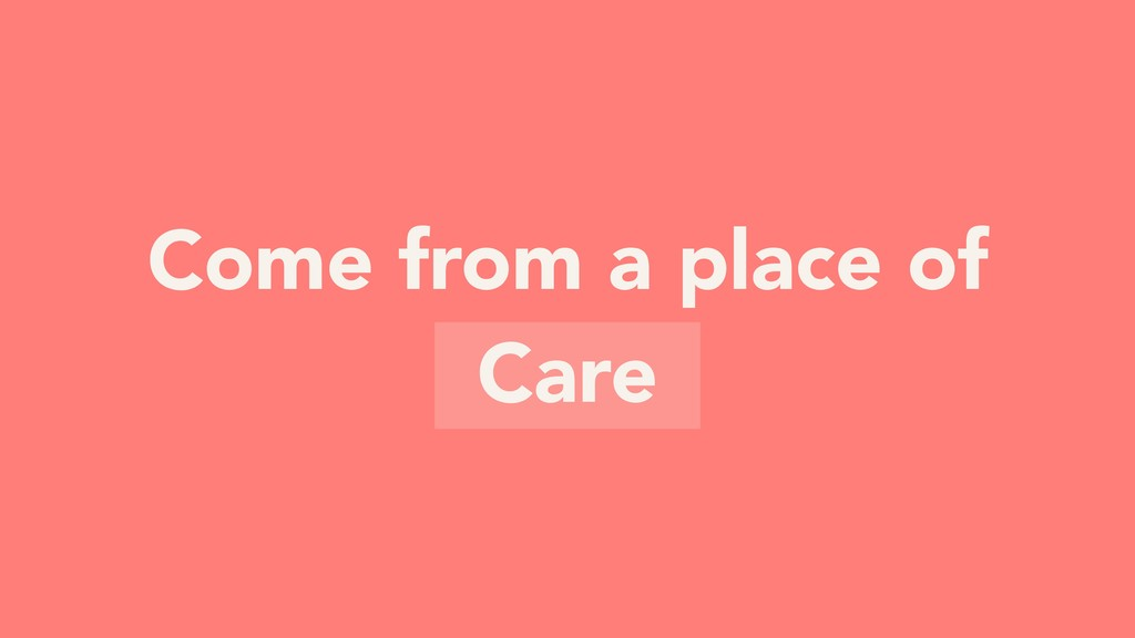 Come from a place of Care