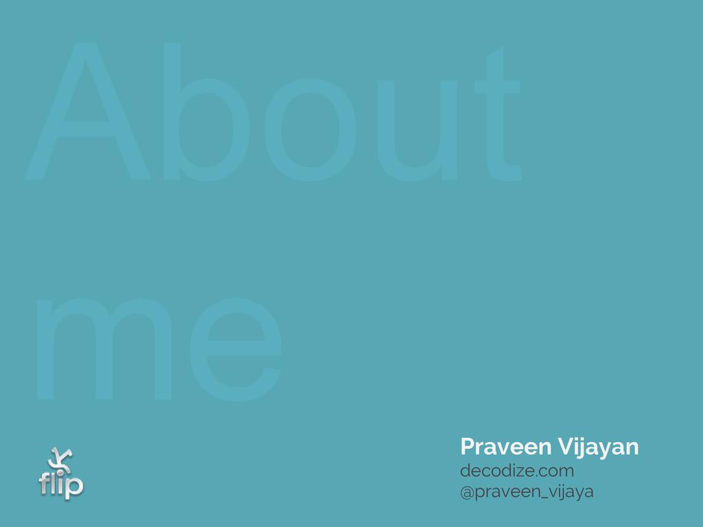 About me Praveen Vijayan decodize.com @praveen_...