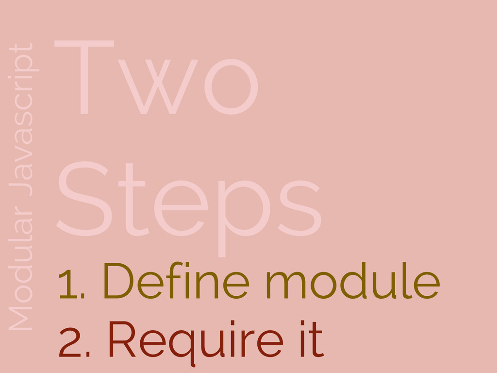 Modular Javascript Two Steps 1. Define module 2...