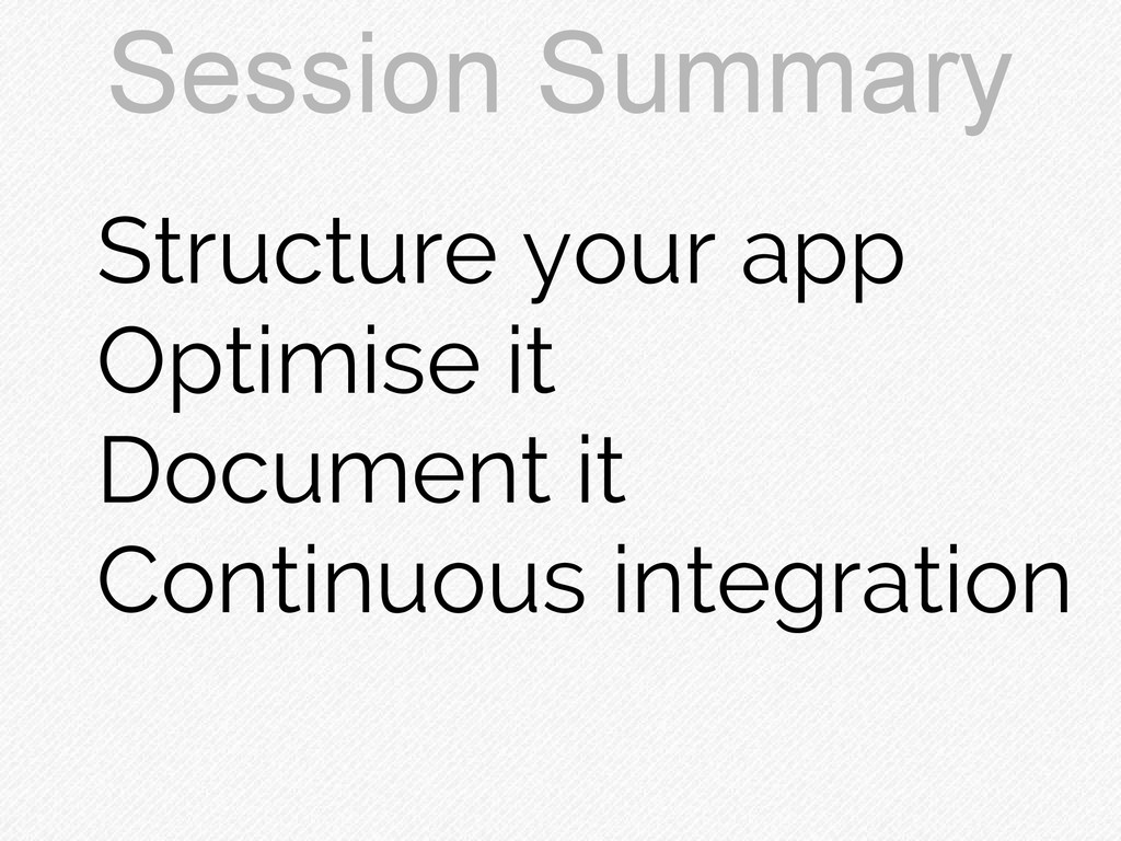 Session Summary Structure your app Optimise it ...