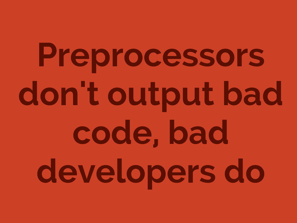 Preprocessors don't output bad code, bad develo...