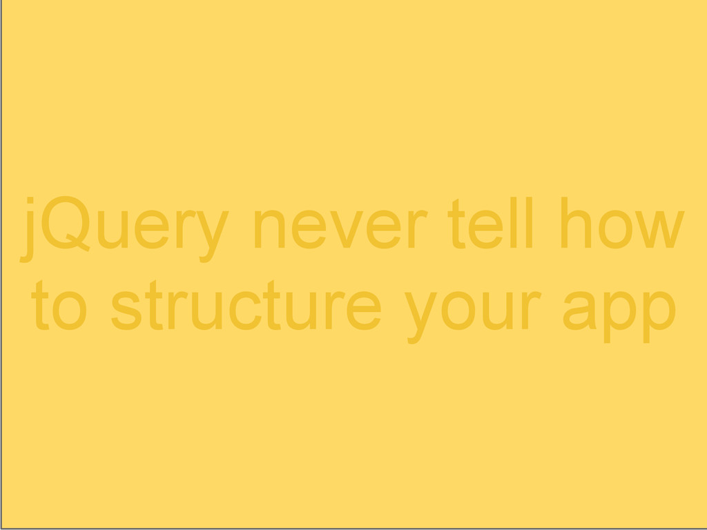 jQuery never tell how to structure your app