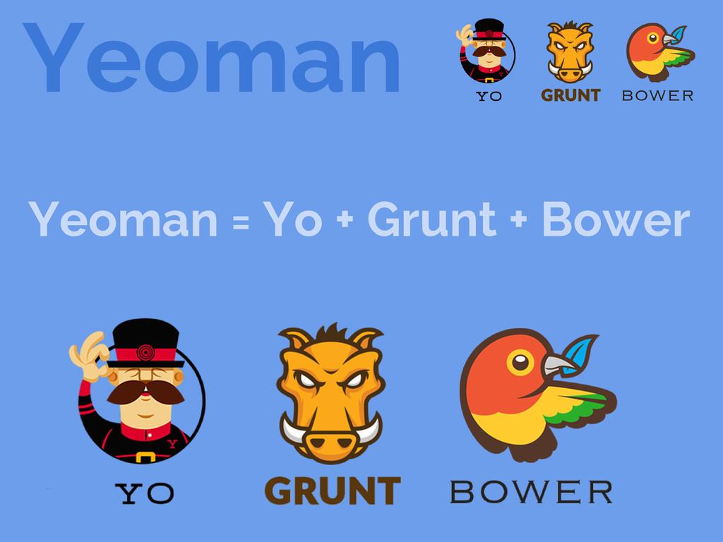 Yeoman Yeoman = Yo + Grunt + Bower