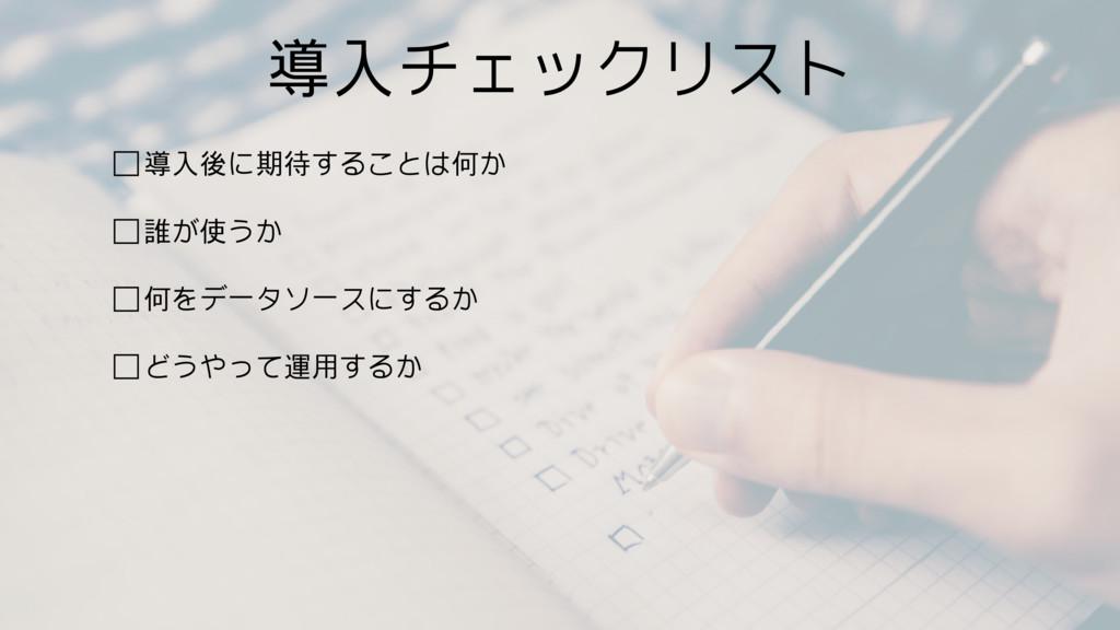 導入チェックリスト □導入後に期待することは何か □誰が使うか □何をデータソースにするか □...
